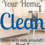 How to Keep Your Home Clean (even with kids around!) Part 2