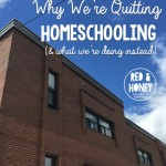 Why We're Quitting Homeschooling (& What We're Doing Instead)