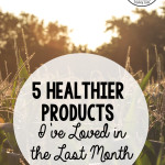 5 Healthier Products I've Loved in the Last Month
