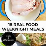 """Pinterest pin with two images. The first image is of a raw chicken sitting in a pot on a countertop. The second image is of a pan of cooked food with a spoon scooping out a serving. Text overlay says, """"15 Real Food Weeknight Meals: Easy & Affordable!"""""""