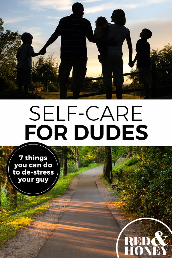 "Pinterest pin with two images. The first image is of a shadowed family out for a walk all holding hands. The second image is of a trail. Text overlay says, ""Self-Care for Dudes: 7 things you can do to de-stress your guy."""