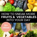 "Pinterest pin with two images. First image is of a bunch of fruit and veggies. Second image is a wooden create filled with fresh veggies. Text overlay says, ""How to Sneak More Fruits & Vegetables Into Your Day - 10+ ideas!""."