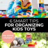 """Pinterest pin with two images. Top image is of a child playing with toys on the floor. Bottom image is of a toy basket filled with toys. Text overlay says, """"6 Smart Tips for Organizing Kids Toys: no more clutter!"""""""