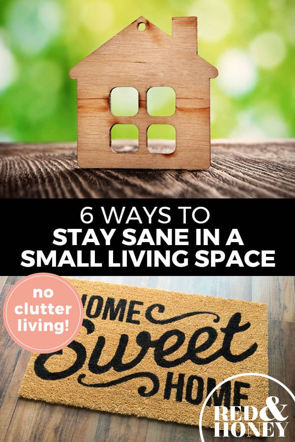 "Pinterest pin with two images. Top image is of a wooden cutout of a house. Bottom image is of a door mat that says ""Home Sweet Home"". Text overlay says, ""6 Ways to Stay Sane in a Small Living Space: no clutter living!"""