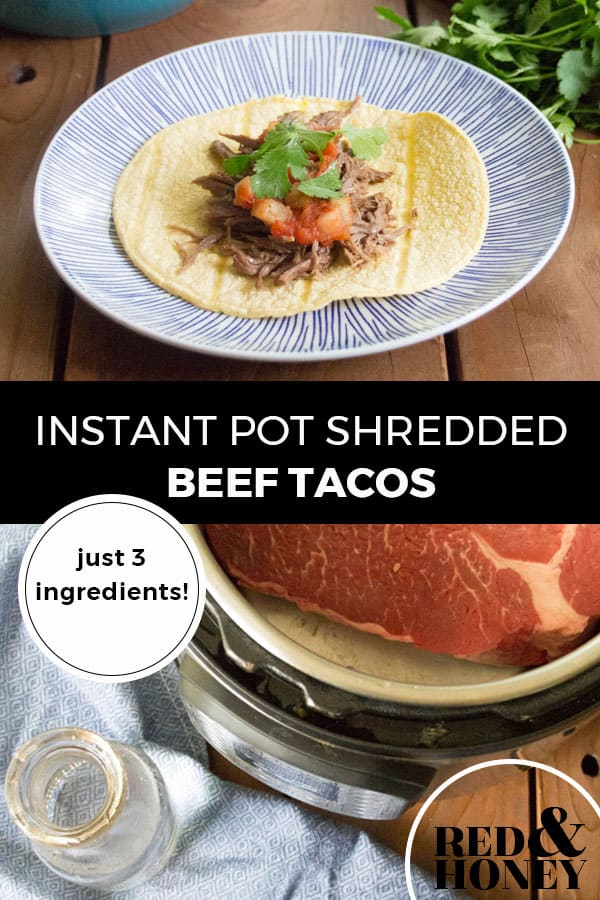 "Pinterest pin with two images. Top image is of a white plate with a corn tortilla filled with beef taco filling. Second image is of a beef roast in an Instant Pot. Text overlay says, ""Instant Pot Shredded Beef Tacos: just 3 ingredients!"""