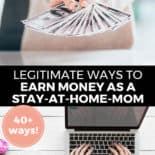 "Pinterest pin with two images. Top image is of a woman holding fanned out money. Bottom image is of a woman typing on a laptop on a desk. Text overlay says, ""Legitimate Ways to Earn Money as a Stay-At-Home-Mom: 40+ Ways!"""