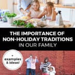"Pinterest pin with two images. Top image is of a woman with her kids in the kitchen. Bottom image is of a family standing in front of a brick wall playing together. Text overlay says, ""The Importance of Non-Holiday Traditions in Our Family: +examples & ideas!"""