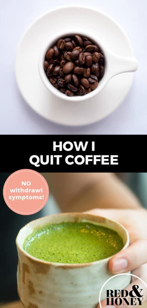 """Longer Pinterest pin with two images. Top image is a small cup filled with coffee beans. Bottom image is a mug filled with a green matcha latte. Text overlay says, """"How I quit coffee: NO withdrawl symptoms!"""""""